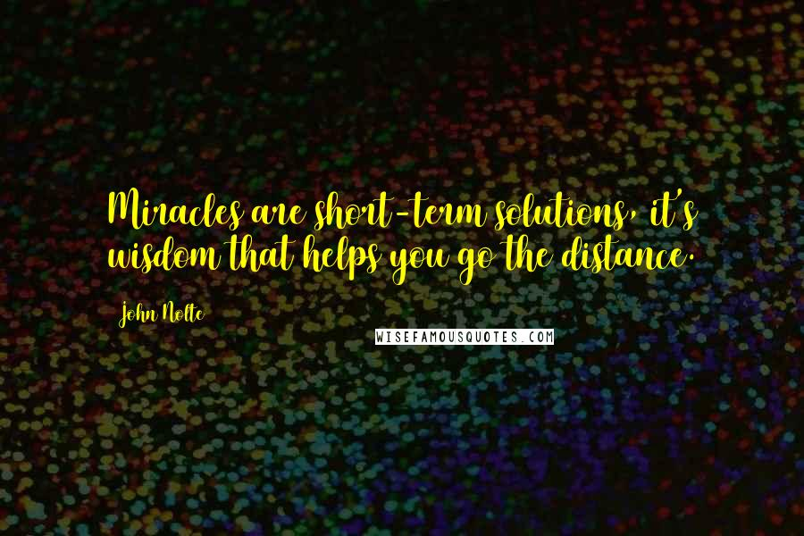 John Nolte quotes: Miracles are short-term solutions, it's wisdom that helps you go the distance.