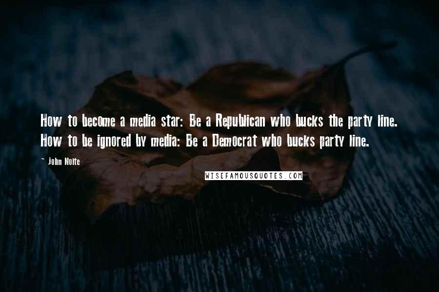 John Nolte quotes: How to become a media star: Be a Republican who bucks the party line. How to be ignored by media: Be a Democrat who bucks party line.