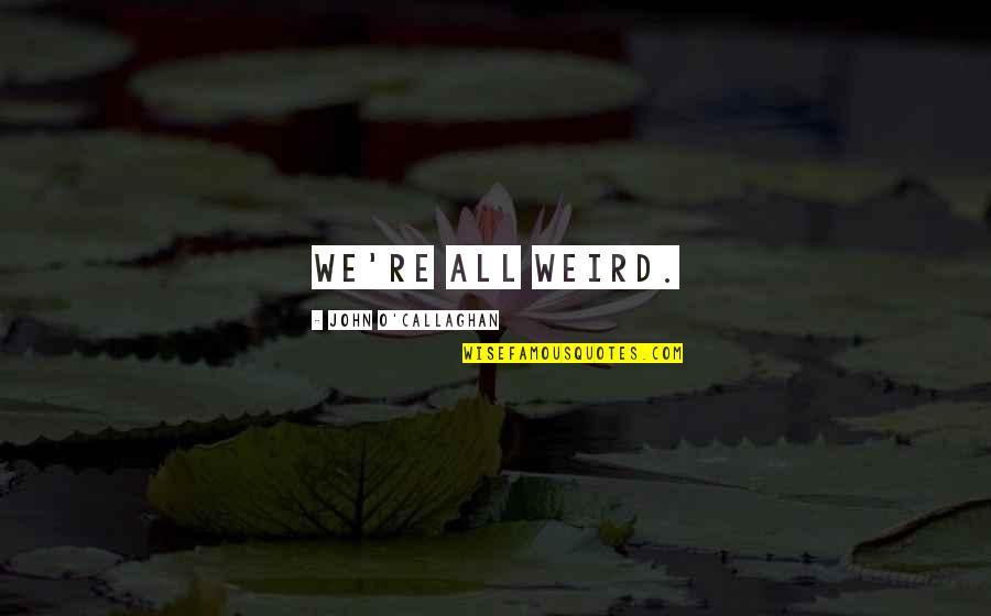 John O Callaghan Quotes By John O'Callaghan: We're all weird.