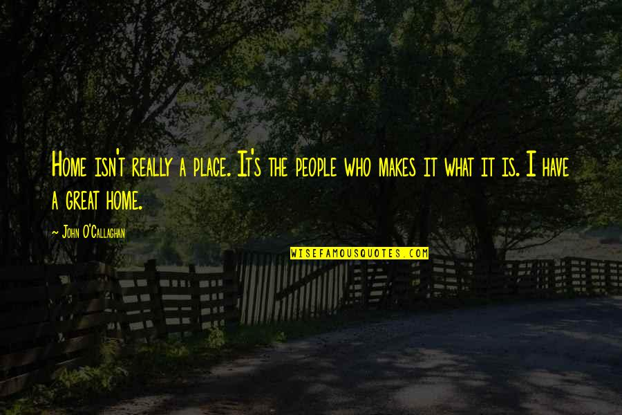 John O Callaghan Quotes By John O'Callaghan: Home isn't really a place. It's the people