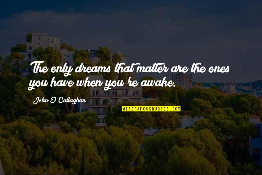 John O Callaghan Quotes By John O'Callaghan: The only dreams that matter are the ones