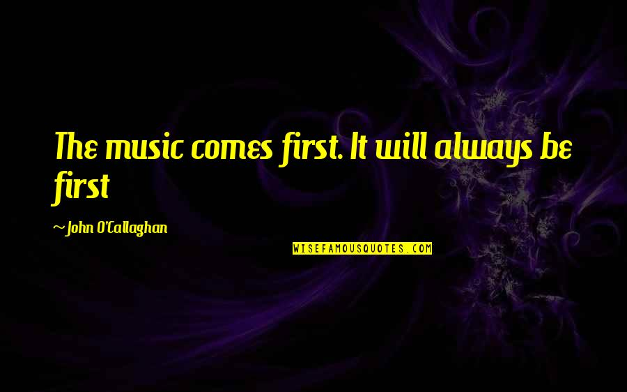 John O Callaghan Quotes By John O'Callaghan: The music comes first. It will always be