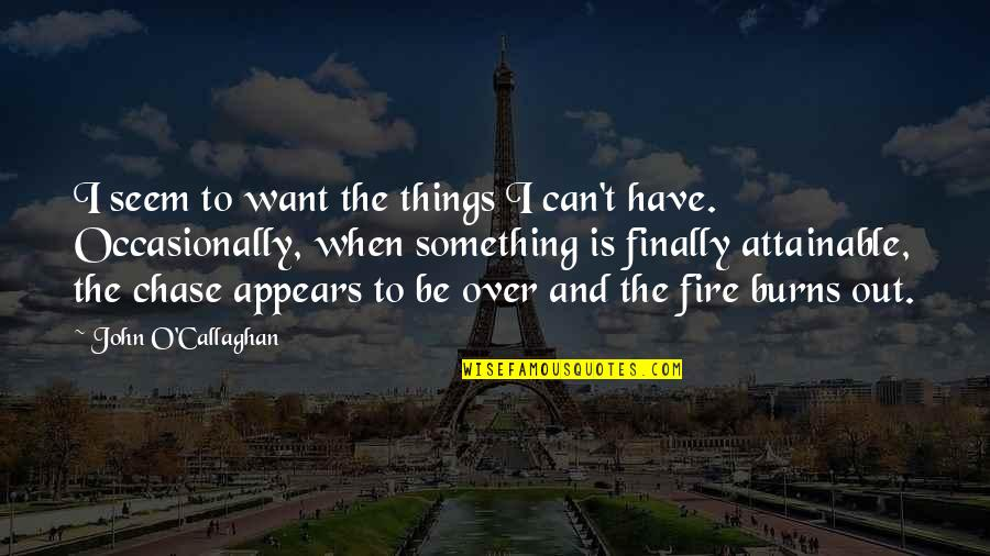 John O Callaghan Quotes By John O'Callaghan: I seem to want the things I can't