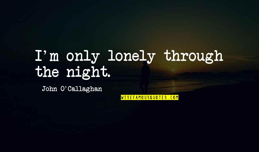 John O Callaghan Quotes By John O'Callaghan: I'm only lonely through the night.