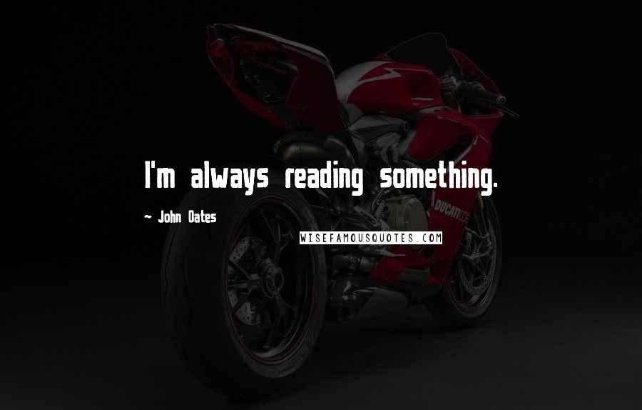 John Oates quotes: I'm always reading something.