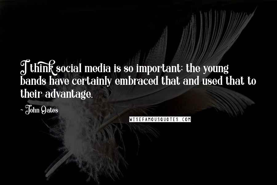 John Oates quotes: I think social media is so important; the young bands have certainly embraced that and used that to their advantage.