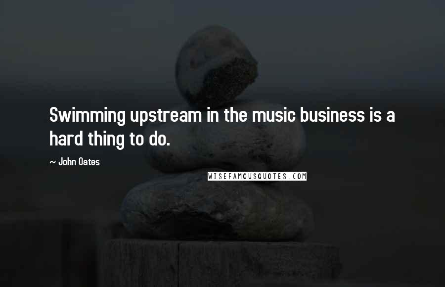 John Oates quotes: Swimming upstream in the music business is a hard thing to do.