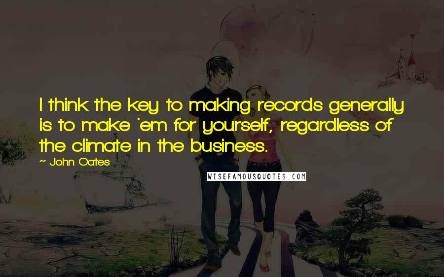 John Oates quotes: I think the key to making records generally is to make 'em for yourself, regardless of the climate in the business.