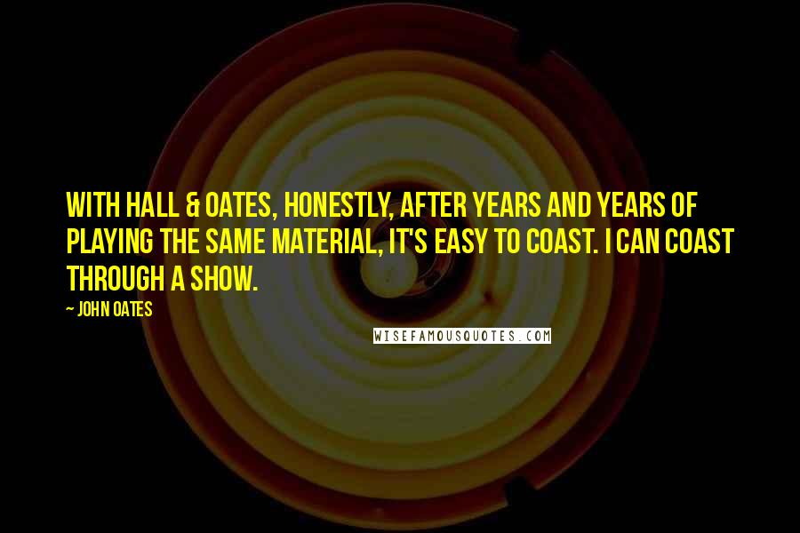 John Oates quotes: With Hall & Oates, honestly, after years and years of playing the same material, it's easy to coast. I can coast through a show.