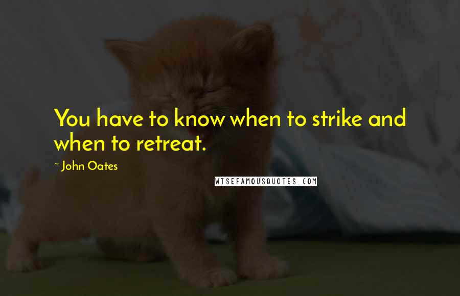 John Oates quotes: You have to know when to strike and when to retreat.