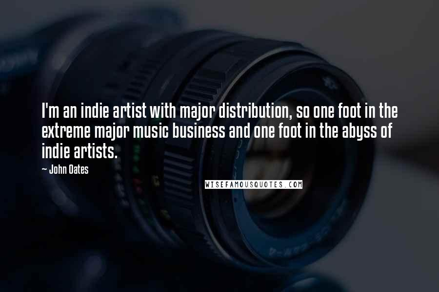 John Oates quotes: I'm an indie artist with major distribution, so one foot in the extreme major music business and one foot in the abyss of indie artists.