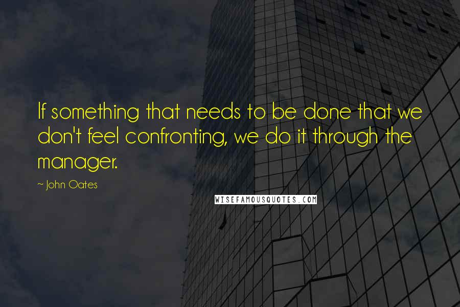 John Oates quotes: If something that needs to be done that we don't feel confronting, we do it through the manager.
