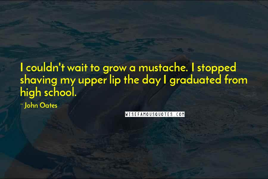 John Oates quotes: I couldn't wait to grow a mustache. I stopped shaving my upper lip the day I graduated from high school.