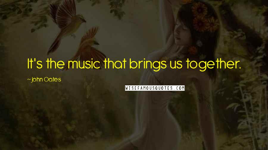 John Oates quotes: It's the music that brings us together.