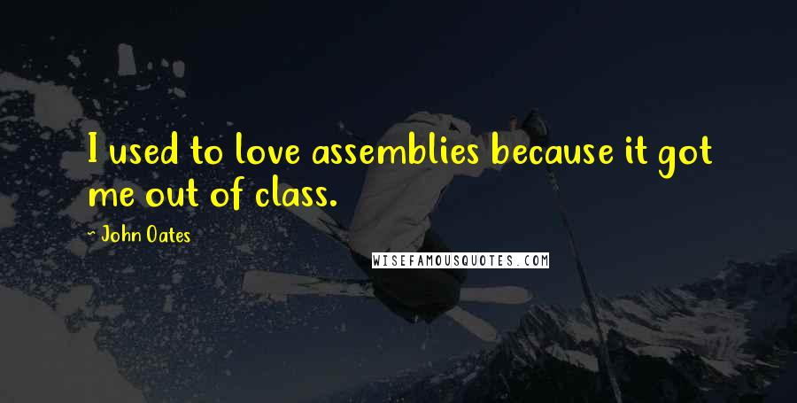 John Oates quotes: I used to love assemblies because it got me out of class.