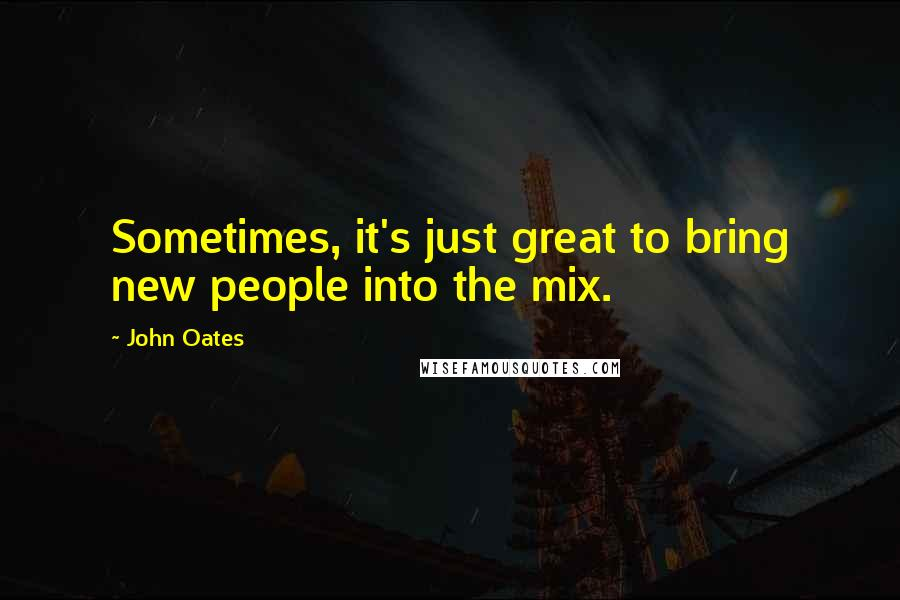 John Oates quotes: Sometimes, it's just great to bring new people into the mix.