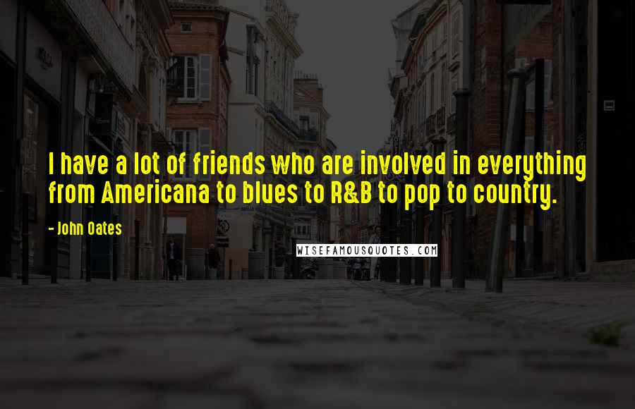 John Oates quotes: I have a lot of friends who are involved in everything from Americana to blues to R&B to pop to country.