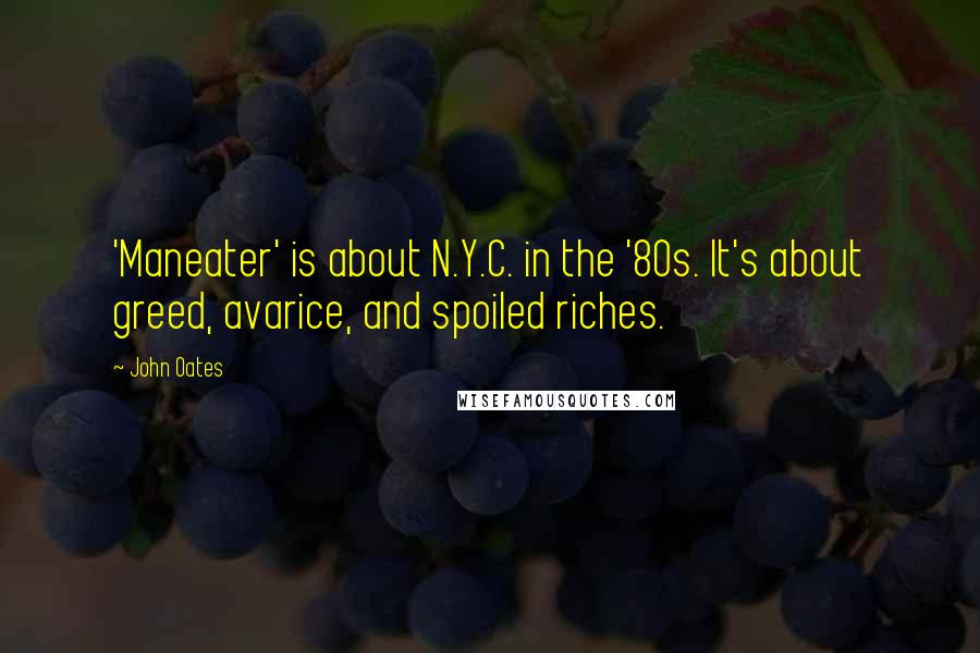 John Oates quotes: 'Maneater' is about N.Y.C. in the '80s. It's about greed, avarice, and spoiled riches.