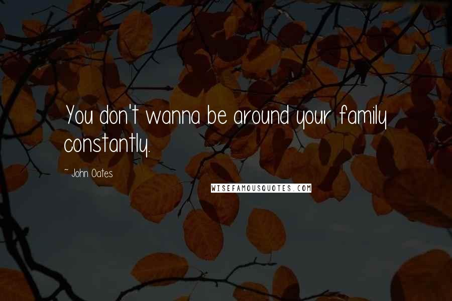 John Oates quotes: You don't wanna be around your family constantly.