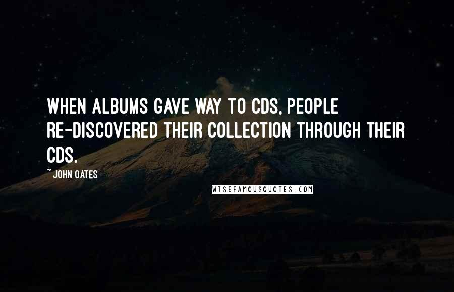 John Oates quotes: When albums gave way to CDs, people re-discovered their collection through their CDs.