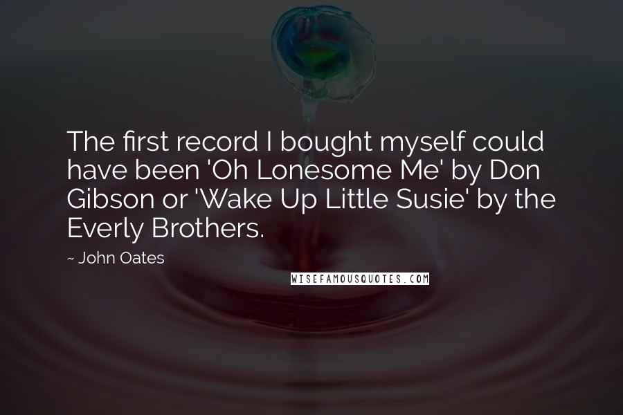 John Oates quotes: The first record I bought myself could have been 'Oh Lonesome Me' by Don Gibson or 'Wake Up Little Susie' by the Everly Brothers.
