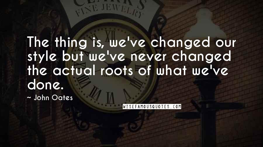 John Oates quotes: The thing is, we've changed our style but we've never changed the actual roots of what we've done.