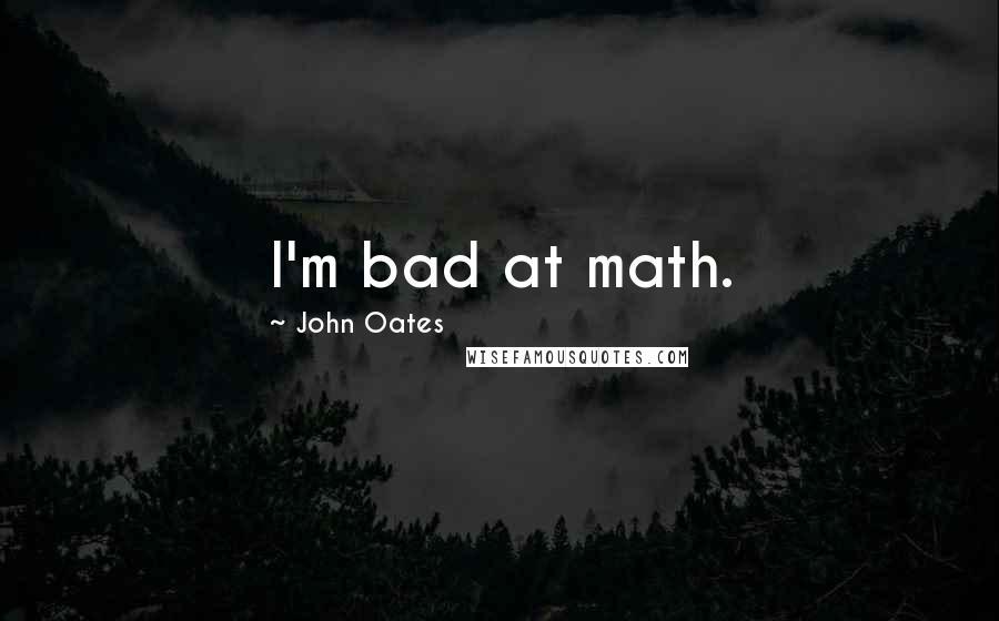 John Oates quotes: I'm bad at math.