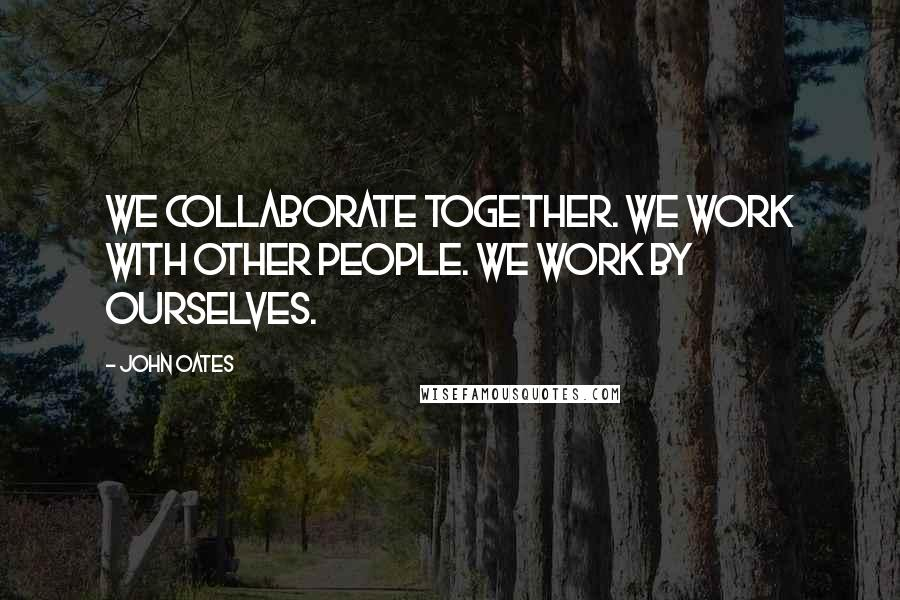 John Oates quotes: We collaborate together. We work with other people. We work by ourselves.