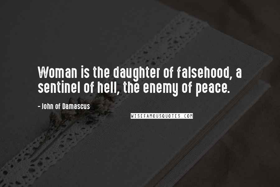 John Of Damascus quotes: Woman is the daughter of falsehood, a sentinel of hell, the enemy of peace.
