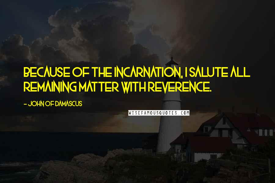 John Of Damascus quotes: Because of the Incarnation, I salute all remaining matter with reverence.
