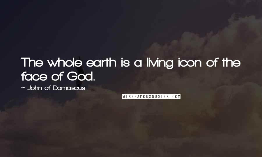 John Of Damascus quotes: The whole earth is a living icon of the face of God.