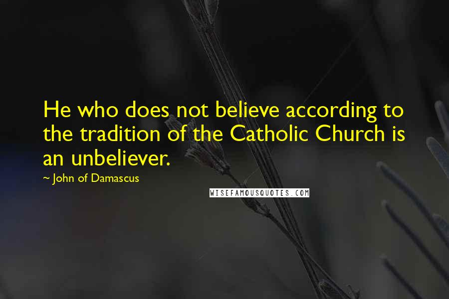 John Of Damascus quotes: He who does not believe according to the tradition of the Catholic Church is an unbeliever.