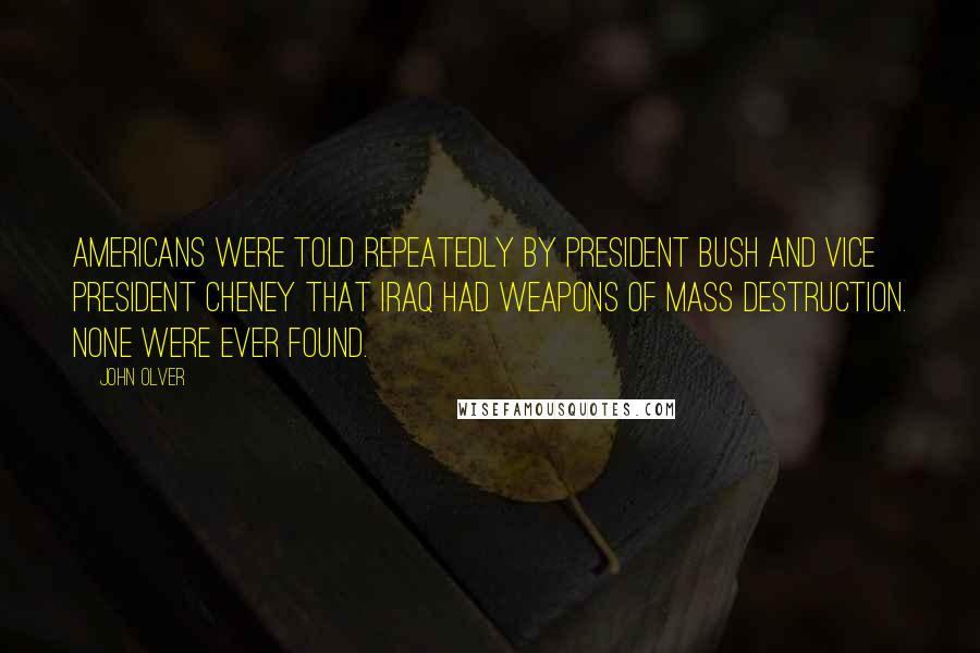 John Olver quotes: Americans were told repeatedly by President Bush and Vice President Cheney that Iraq had weapons of mass destruction. None were ever found.