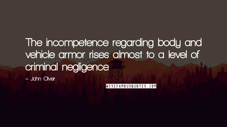 John Olver quotes: The incompetence regarding body and vehicle armor rises almost to a level of criminal negligence.