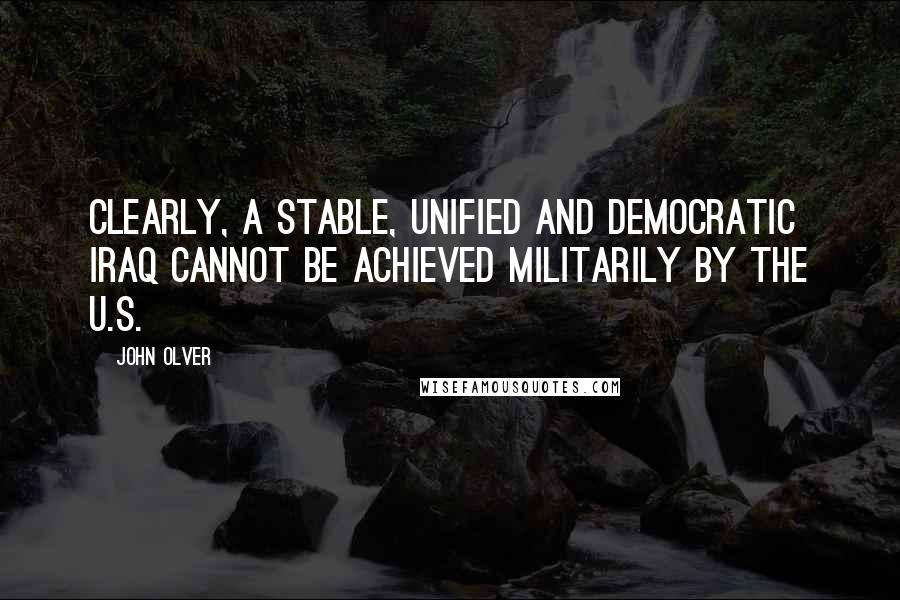 John Olver quotes: Clearly, a stable, unified and democratic Iraq cannot be achieved militarily by the U.S.