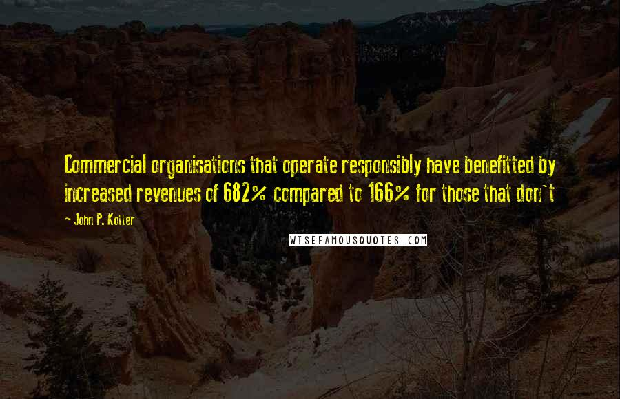 John P. Kotter quotes: Commercial organisations that operate responsibly have benefitted by increased revenues of 682% compared to 166% for those that don't