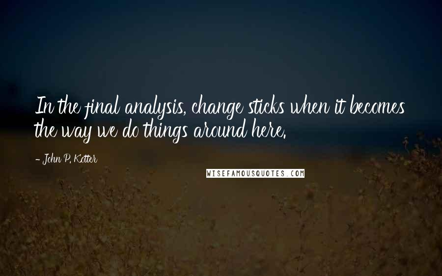 John P. Kotter quotes: In the final analysis, change sticks when it becomes the way we do things around here.