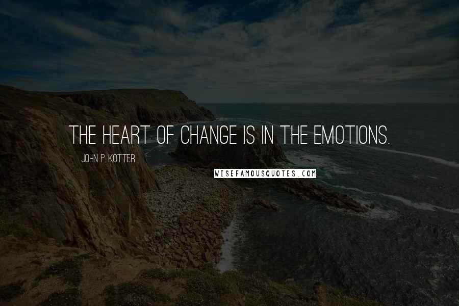 John P. Kotter quotes: The heart of change is in the emotions.
