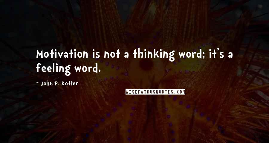 John P. Kotter quotes: Motivation is not a thinking word; it's a feeling word.