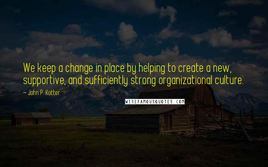 John P. Kotter quotes: We keep a change in place by helping to create a new, supportive, and sufficiently strong organizational culture.