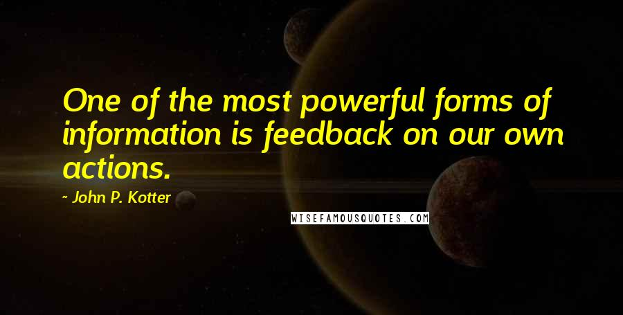 John P. Kotter quotes: One of the most powerful forms of information is feedback on our own actions.