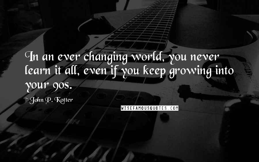 John P. Kotter quotes: In an ever changing world, you never learn it all, even if you keep growing into your 90s.