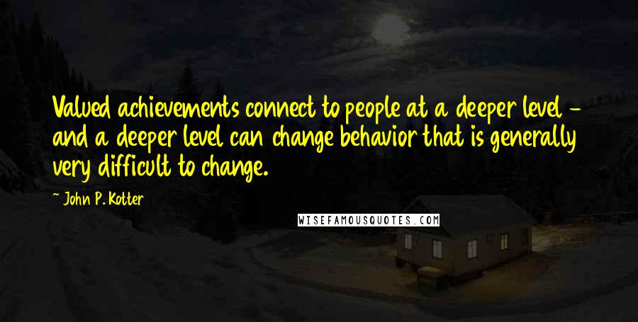 John P. Kotter quotes: Valued achievements connect to people at a deeper level - and a deeper level can change behavior that is generally very difficult to change.