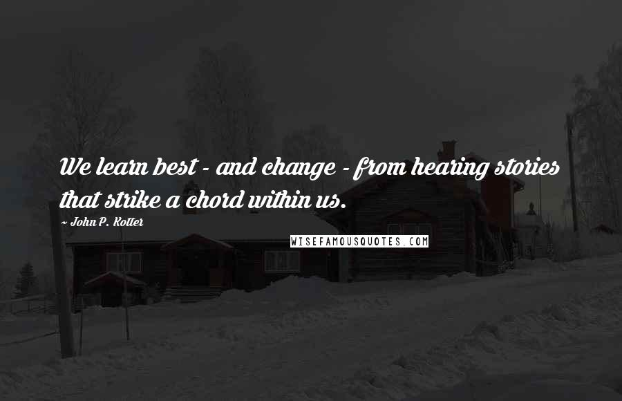 John P. Kotter quotes: We learn best - and change - from hearing stories that strike a chord within us.