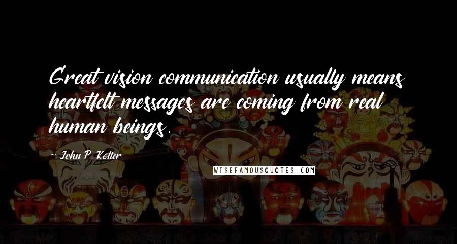 John P. Kotter quotes: Great vision communication usually means heartfelt messages are coming from real human beings.