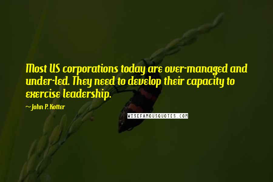 John P. Kotter quotes: Most US corporations today are over-managed and under-led. They need to develop their capacity to exercise leadership.