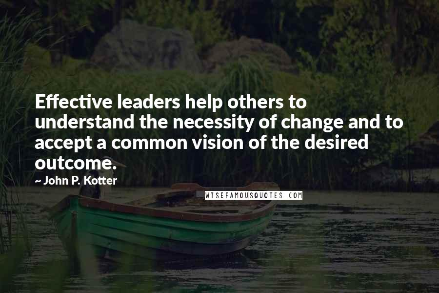 John P. Kotter quotes: Effective leaders help others to understand the necessity of change and to accept a common vision of the desired outcome.