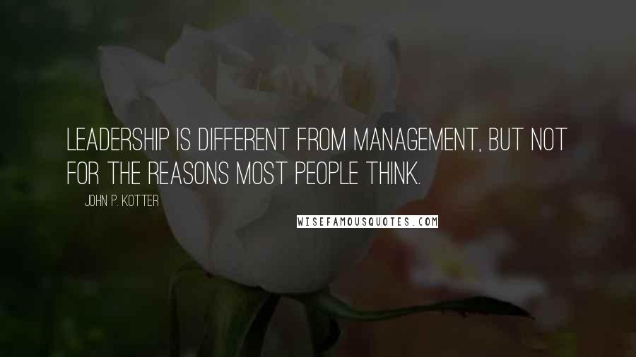 John P. Kotter quotes: Leadership is different from management, but not for the reasons most people think.