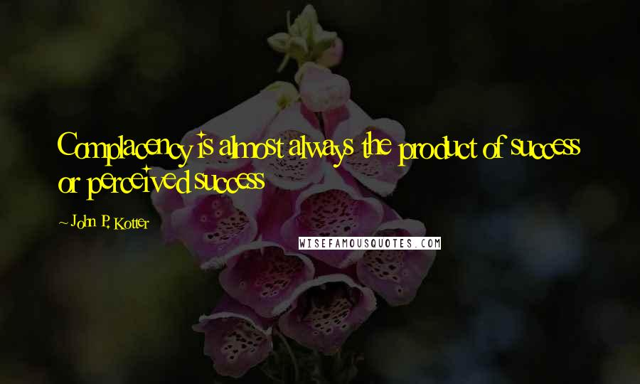 John P. Kotter quotes: Complacency is almost always the product of success or perceived success