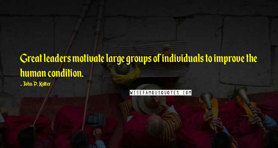 John P. Kotter quotes: Great leaders motivate large groups of individuals to improve the human condition.